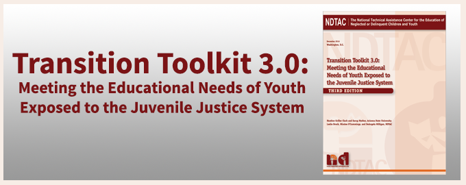Transition Toolkit 3.0: Meeting the Educational Needs of Youth Exposed to the Juvenile Justice System